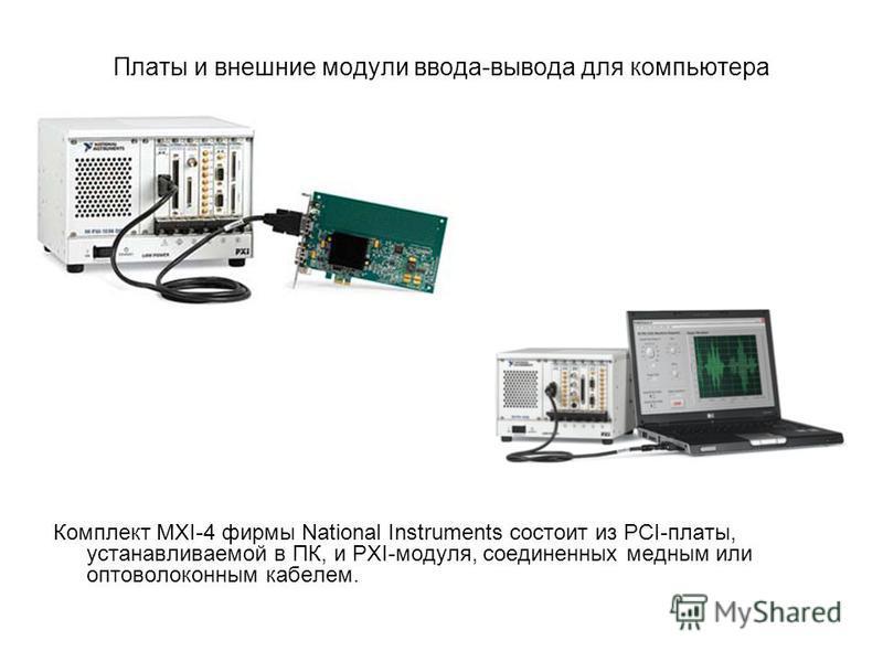 Платы и внешние модули ввода-вывода для компьютера Комплект MXI-4 фирмы National Instruments состоит из PCI-платы, устанавливаемой в ПК, и PXI-модуля, соединенных медным или оптоволоконным кабелем.
