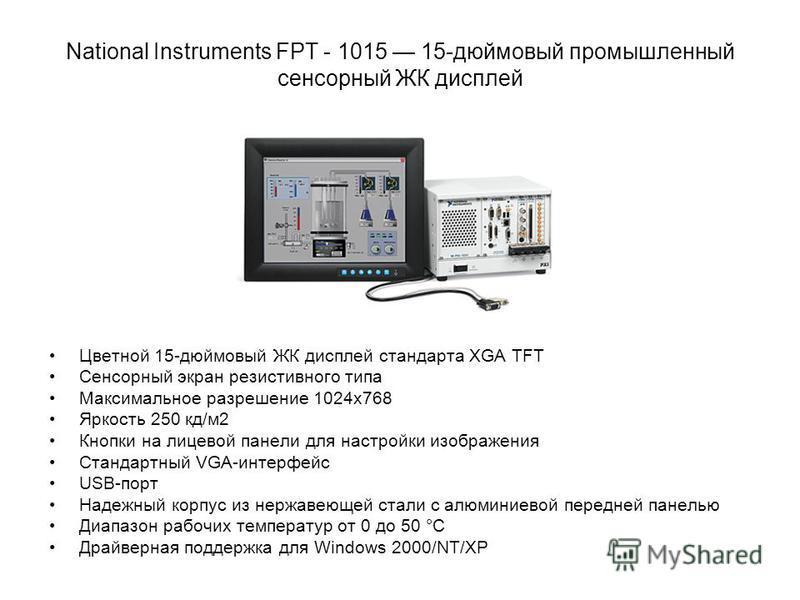 National Instruments FPT - 1015 15-дюймовый промышленный сенсорный ЖК дисплей Цветной 15-дюймовый ЖК дисплей стандарта XGA TFT Сенсорный экран резистивного типа Максимальное разрешение 1024x768 Яркость 250 кд/м 2 Кнопки на лицевой панели для настройк