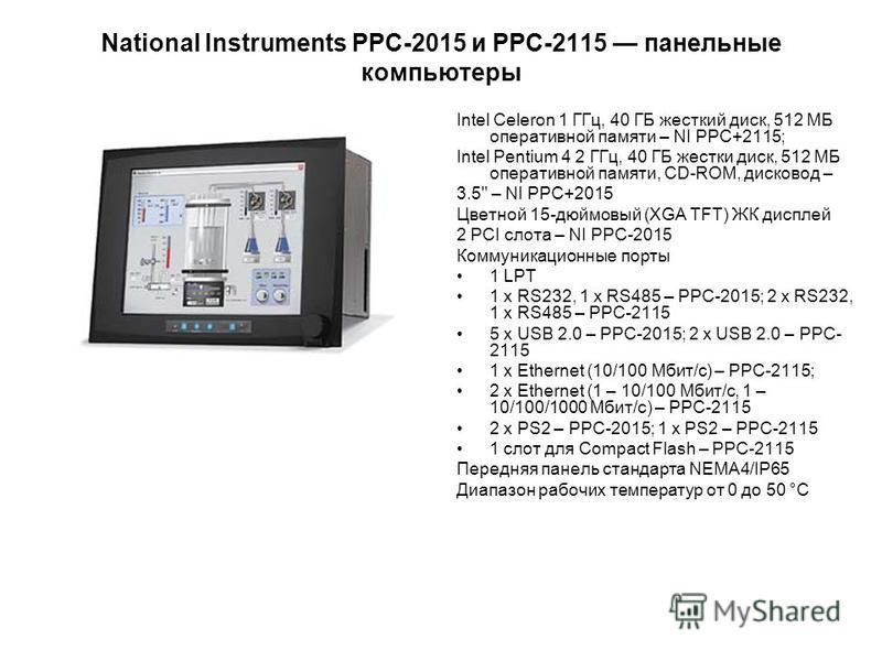 National Instruments PPC-2015 и PPС-2115 панельные компьютеры Intel Celeron 1 ГГц, 40 ГБ жесткий диск, 512 МБ оперативной памяти – NI PPC+2115; Intel Pentium 4 2 ГГц, 40 ГБ жестки диск, 512 МБ оперативной памяти, CD-ROM, дисковод – 3.5