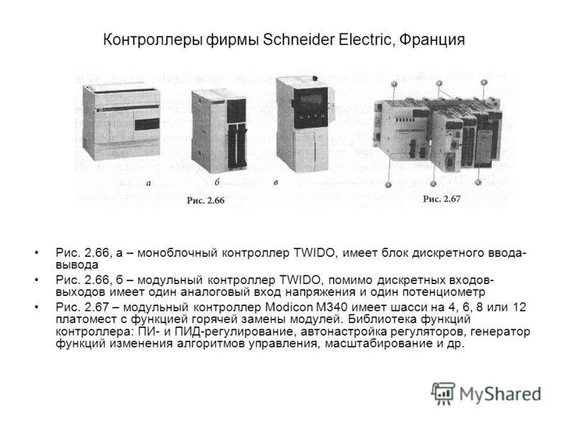 Контроллеры фирмы Schneider Electric, Франция Рис. 2.66, а – моноблочный контроллер TWIDO, имеет блок дискретного ввода- вывода Рис. 2.66, б – модульный контроллер TWIDO, помимо дискретных входов- выходов имеет один аналоговый вход напряжения и один