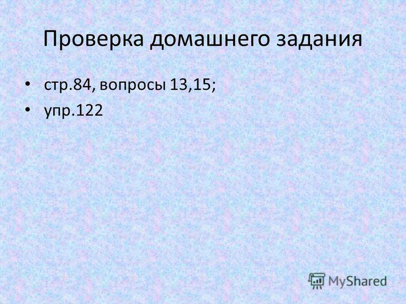 Проверка домашнего задания стр.84, вопросы 13,15; упр.122