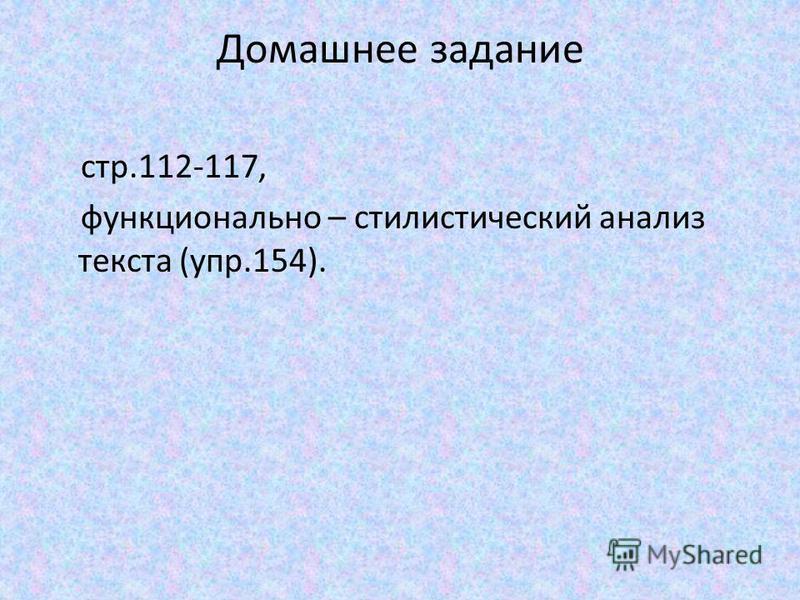 Домашнее задание стр.112-117, функционально – стилистический анализ текста (упр.154).