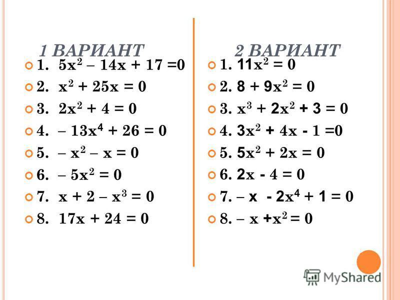 1 ВАРИАНТ 2 ВАРИАНТ 1. 5 х 2 – 14 х + 17 =0 2. х 2 + 25 х = 0 3. 2 х 2 + 4 = 0 4. – 13 х 4 + 26 = 0 5. – х 2 – х = 0 6. – 5 х 2 = 0 7. х + 2 – х 3 = 0 8. 17 х + 24 = 0 1. 11 х 2 = 0 2. 8 + 9 х 2 = 0 3. х 3 + 2 х 2 + 3 = 0 4. 3 х 2 + 4 х - 1 =0 5. 5 х