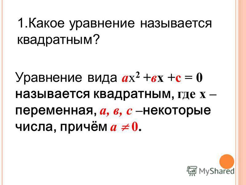 1. Какое уравнение называется квадратным? Уравнение вида ах 2 +вх +с = 0 называется квадратным, где х – переменная, а, в, с – некоторые числа, причём а 0.