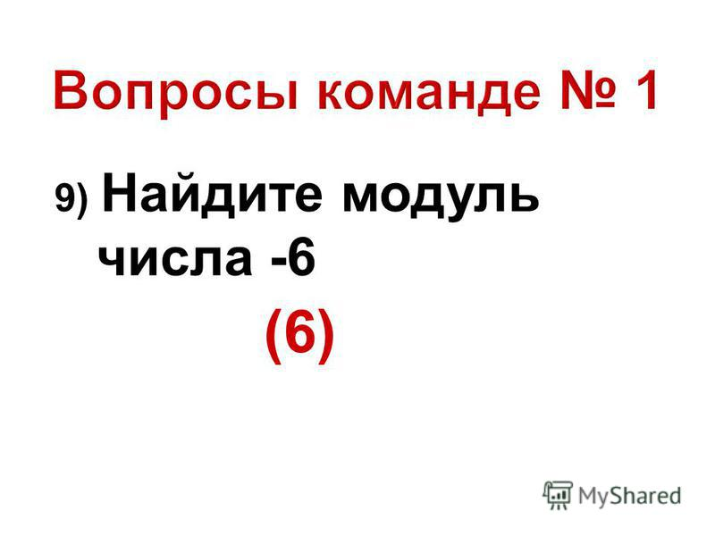9) Найдите модуль числа -6 (6)
