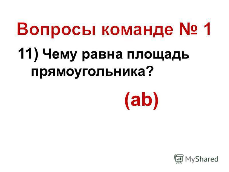 11) Чему равна площадь прямоугольника? (ab)