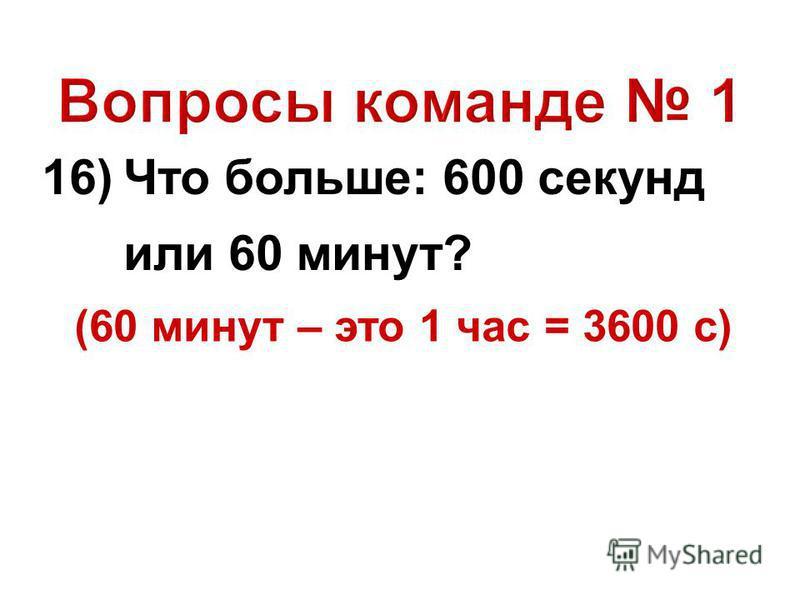 16) Что больше: 600 секунд или 60 минут? (60 минут – это 1 час = 3600 с)