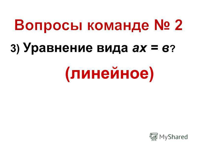 3) Уравнение вида ах = в ? (линейное)