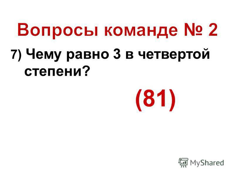 7) Чему равно 3 в четвертой степени? (81)