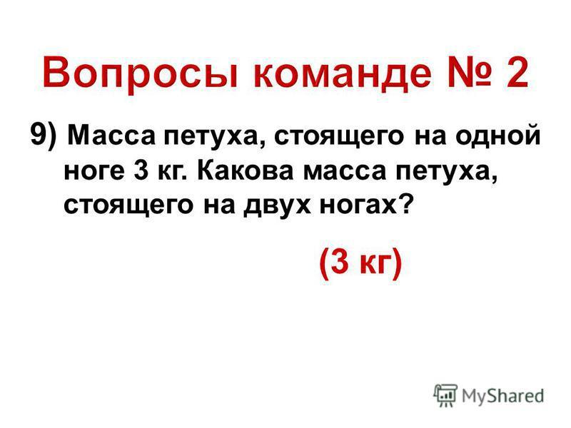 9) Масса петуха, стоящего на одной ноге 3 кг. Какова масса петуха, стоящего на двух ногах? (3 кг)