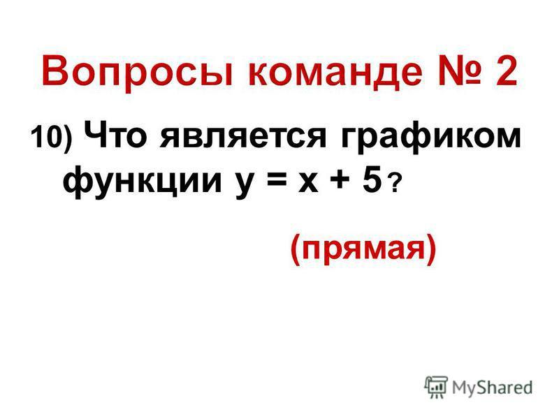 10) Что является графиком функции у = х + 5 ? (прямая)