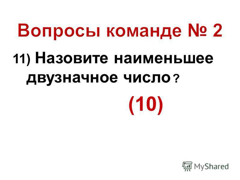 11) Назовите наименьшее двузначное число ? (10)