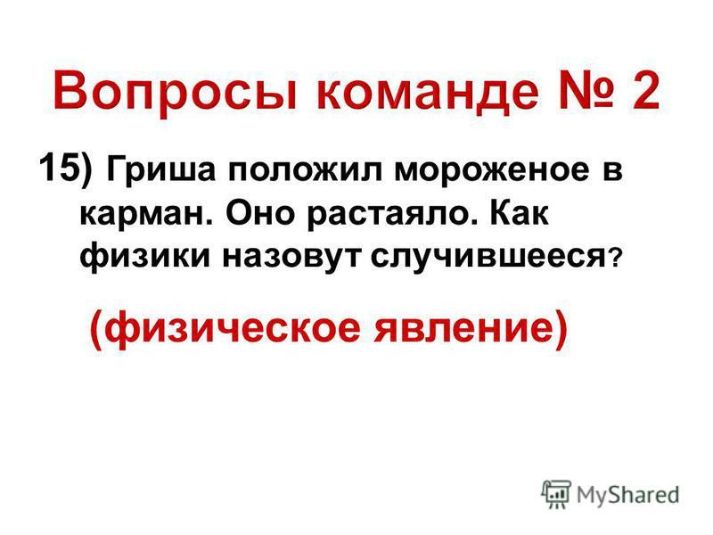 15) Гриша положил мороженое в карман. Оно растаяло. Как физики назовут случившееся ? (физическое явление)