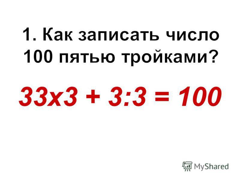 33 х 3 + 3:3 = 100