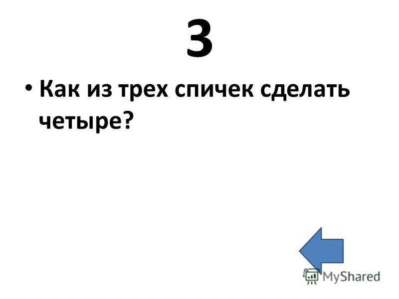 3 Как из трех спичек сделать четыре?