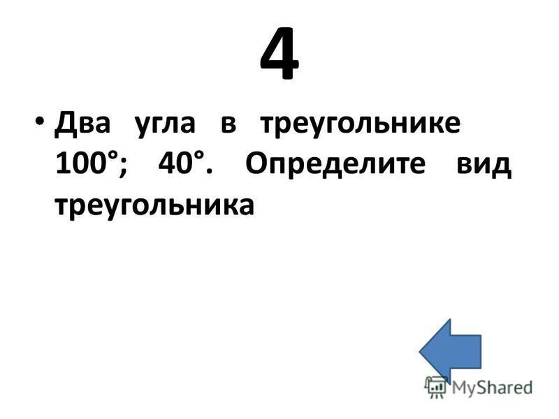 4 Два угла в треугольнике 100°; 40°. Определите вид треугольника