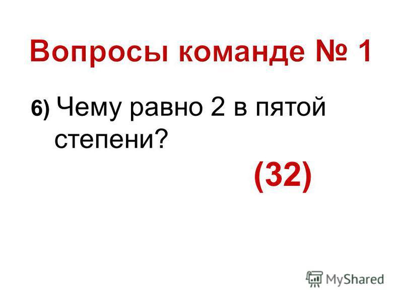 6) Чему равно 2 в пятой степени? (32)