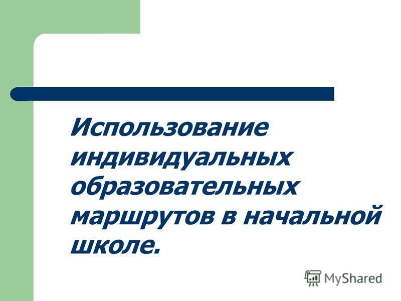 Использование индивидуальных образовательных маршрутов в начальной школе..