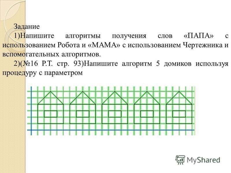 Задание 1)Напишите алгоритмы получения слов «ПАПА» с использованием Робота и «МАМА» с использованием Чертежника и вспомогательных алгоритмов. 2)(16 Р.Т. стр. 93)Напишите алгоритм 5 домиков используя процедуру с параметром