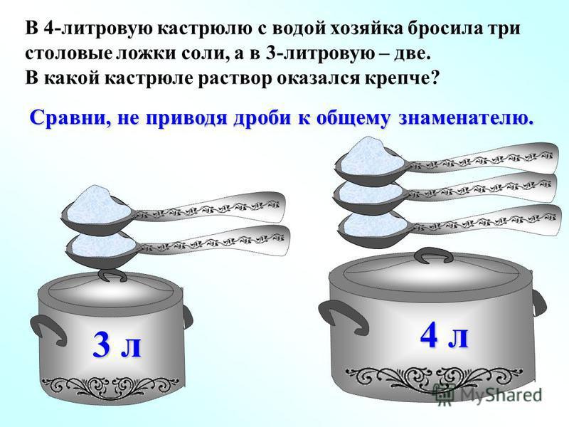 3 л 4 л В 4-литровую кастрюлю с водой хозяйка бросила три столовые ложки соли, а в 3-литровую – две. В какой кастрюле раствор оказался крепче? Сравни, не приводя дроби к общему знаменателю.