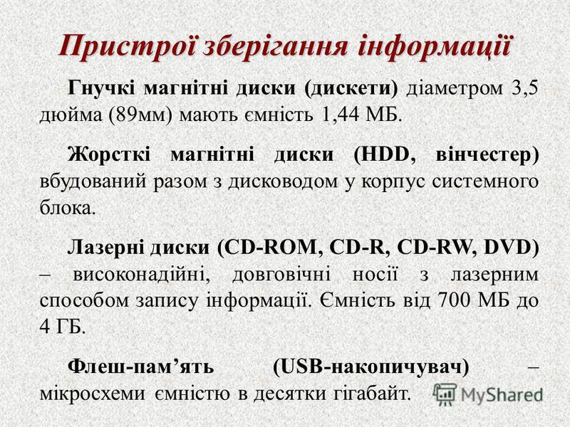 Пристрої зберігання інформації Гнучкі магнітні диски (дискети) діаметром 3,5 дюйма (89мм) мають ємність 1,44 МБ. Жорсткі магнітні диски (HDD, вінчестер) вбудований разом з дисководом у корпус системного блока. Лазерні диски (CD-ROM, CD-R, CD-RW, DVD)