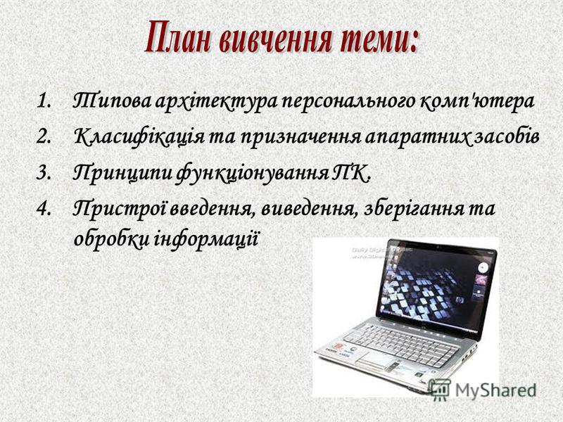 1.Типова архітектура персонального комп'ютера 2.Класифікація та призначення апаратних засобів 3.Принципи функціонування ПК. 4.Пристрої введення, виведення, зберігання та обробки інформації