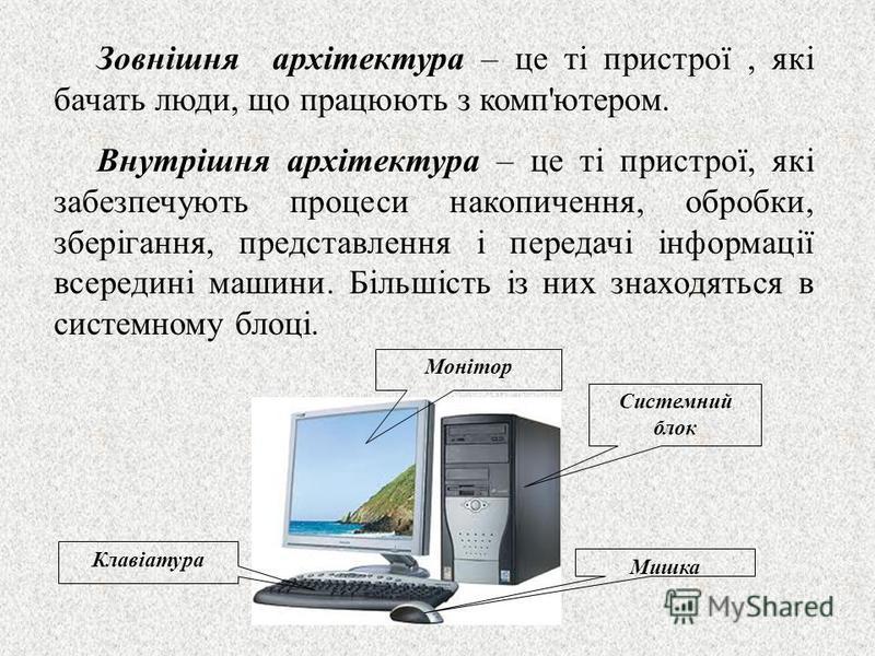 Зовнішня архітектура – це ті пристрої, які бачать люди, що працюють з комп'ютером. Внутрішня архітектура – це ті пристрої, які забезпечують процеси накопичення, обробки, зберігання, представлення і передачі інформації всередині машини. Більшість із н