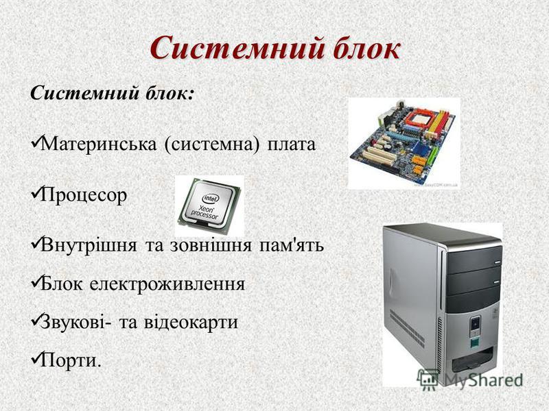 Системний блок Системний блок: Материнська (системна) плата Процесор Внутрішня та зовнішня пам'ять Блок електроживлення Звукові- та відеокарти Порти.