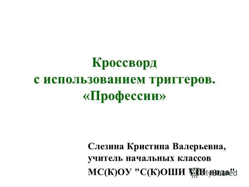 Кроссворд с использованием триггеров. «Профессии» Слезина Кристина Валерьевна, учитель начальных классов МС(К)ОУ С(К)ОШИ VIII вида