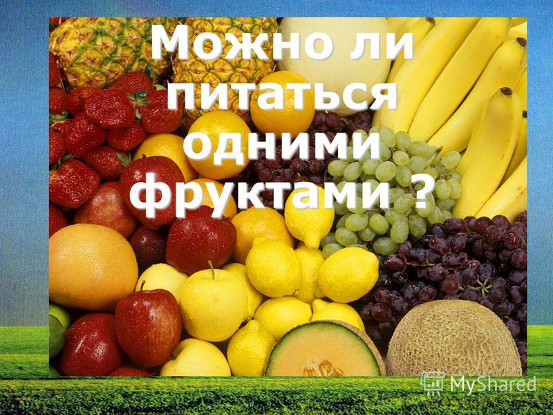 Можно ли питаться одними фруктами ?
