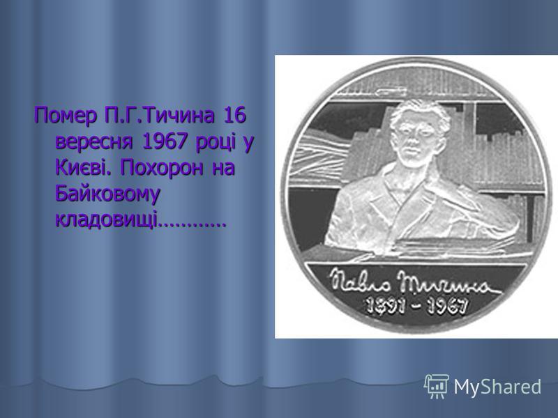 Помер П.Г.Тичина 16 вересня 1967 році у Києві. Похорон на Байковому кладовищі…………