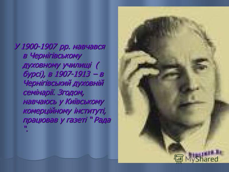 У 1900-1907 рр. навчався в Чернігівському духовному училищі ( бурсі), в 1907-1913 – в Чернігівський духовній семінарії. Згодом, навчаюсь у Київському комерційному інституті, працював у газеті Рада.