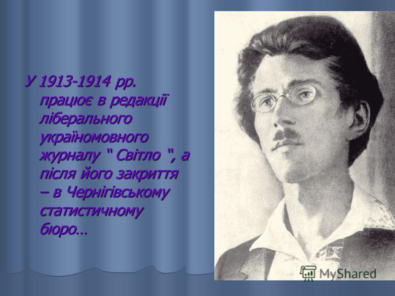 У 1913-1914 рр. працює в редакції ліберального україномовного журналу Світло, а після його закриття – в Чернігівському статистичному бюро…