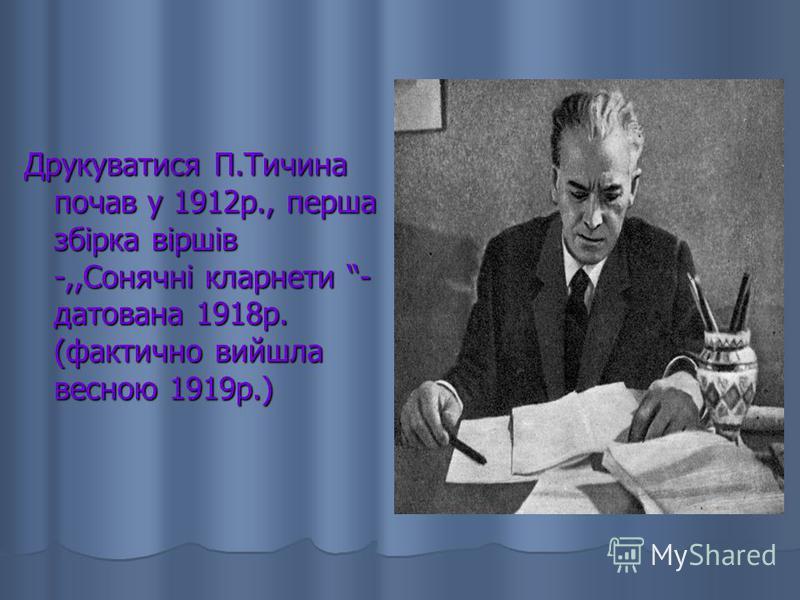 Друкуватися П.Тичина почав у 1912р., перша збірка віршів -,,Сонячні кларнети - датована 1918р. (фактично вийшла весною 1919р.)