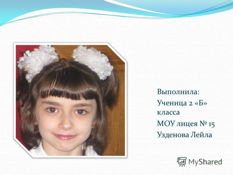 Выполнила: Ученица 2 «Б» класса МОУ лицея 15 Узденова Лейла