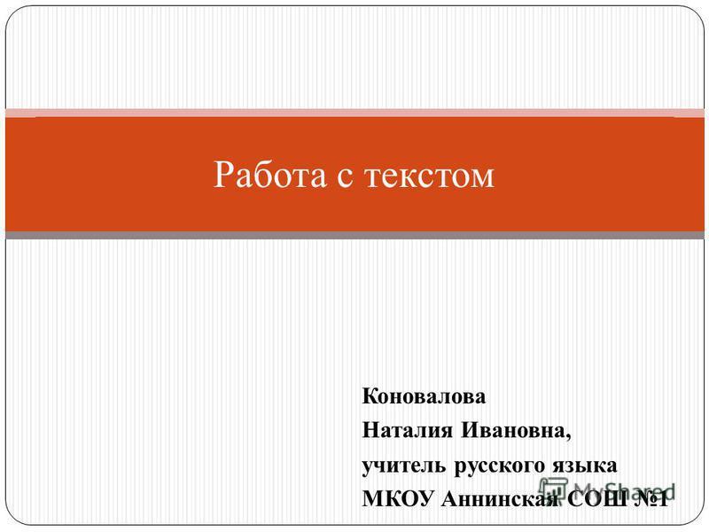 Коновалова Наталия Ивановна, учитель русского языка МКОУ Аннинская СОШ 1 Работа с текстом