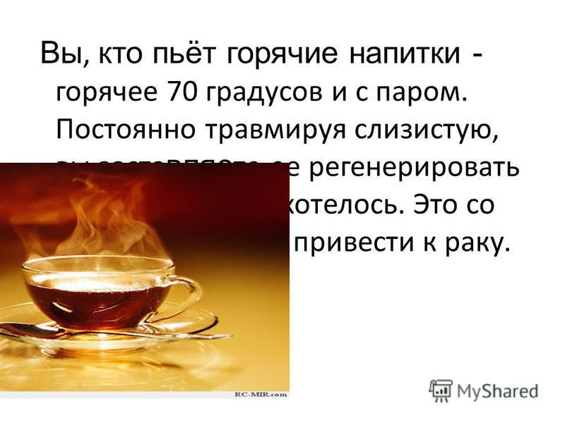 Вы, кто пьёт горячие напитки - горячее 70 градусов и с паром. Постоянно травмируя слизистую, вы заставляет ее регенерировать чаще, чем ей бы хотелось. Это со временем может привести к раку.