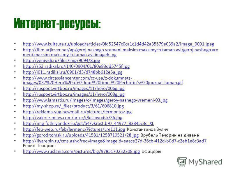 Интернет-ресурсы: http://www.kulttura.ru/upload/articles/0fd52547c0ca1c1d4d42a35579e039a2/image_0001. jpeg http://film.arjlover.net/ap/geroj.nashego.vremeni.maksim.maksimych.taman.avi/geroj.nashego.vre meni.maksim.maksimych.taman.avi.image6. jpg http