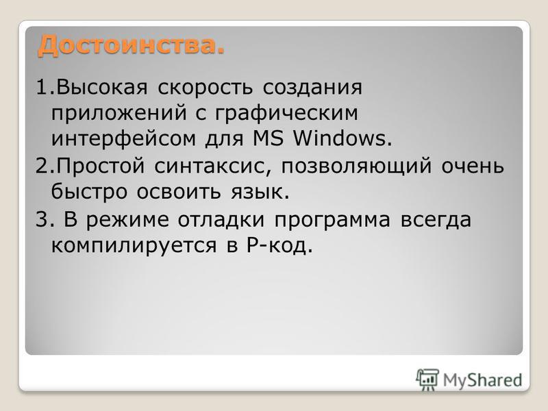 Достоинства. 1. Высокая скорость создания приложений с графическим интерфейсом для MS Windows. 2. Простой синтаксис, позволяющий очень быстро освоить язык. 3. В режиме отладки программа всегда компилируется в P-код.