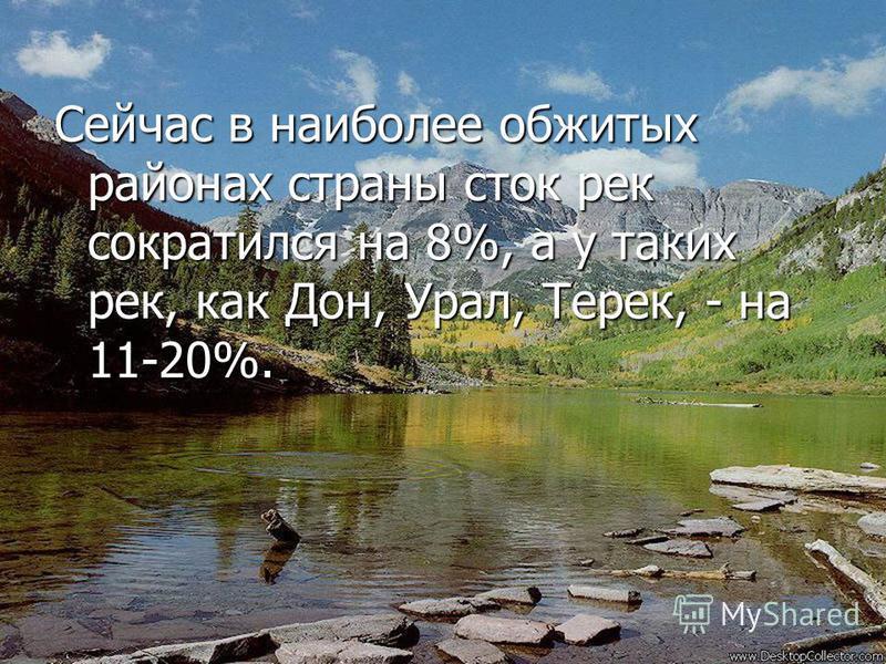 Сейчас в наиболее обжитых районах страны сток рек сократился на 8%, а у таких рек, как Дон, Урал, Терек, - на 11-20%.