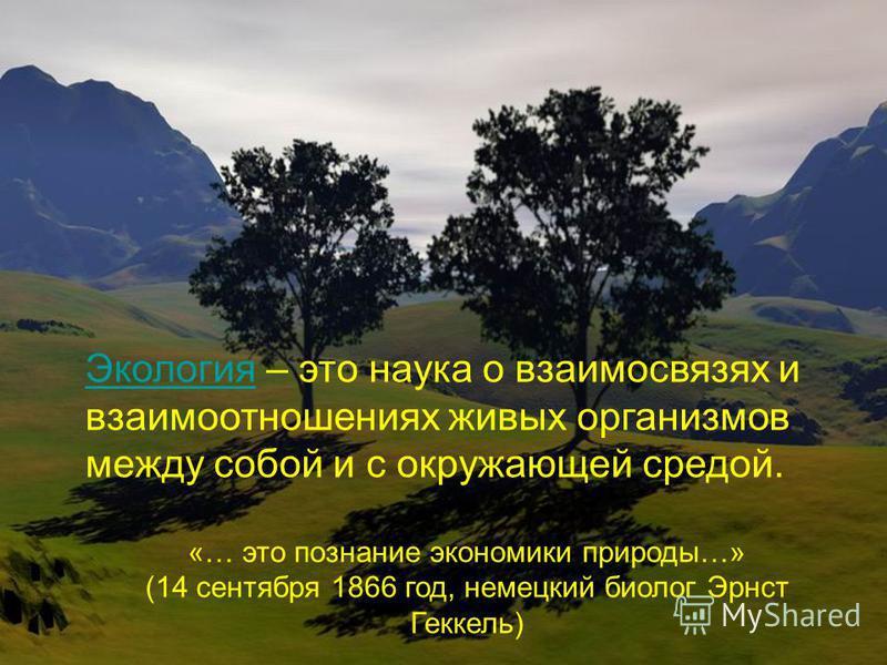 Экология Экология – это наука о взаимосвязях и взаимоотношениях живых организмов между собой и с окружающей средой. «… это познание экономики природы…» (14 сентября 1866 год, немецкий биолог Эрнст Геккель)