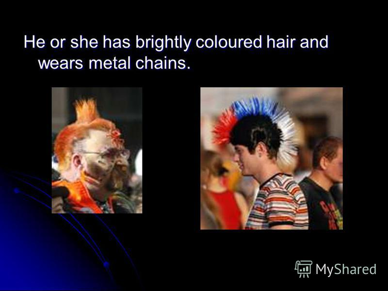 He or she has brightly coloured hair and wears metal chains.