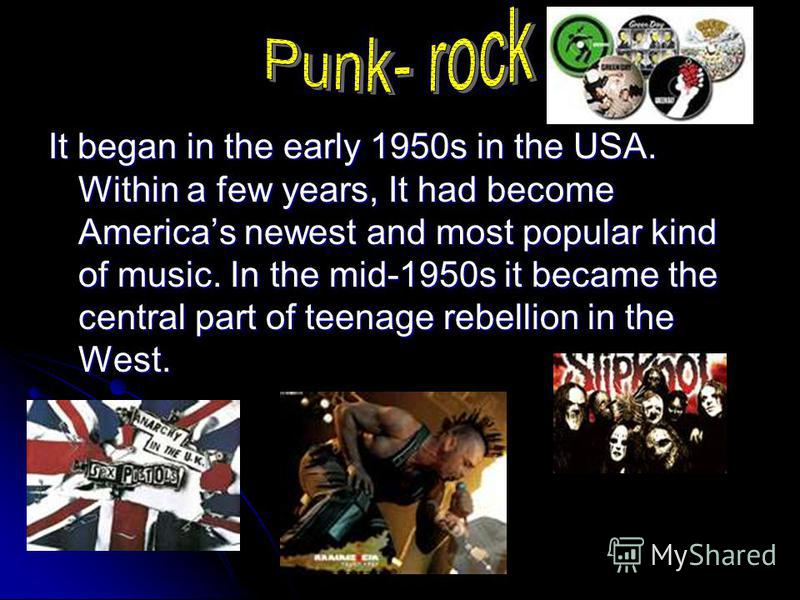 It began in the early 1950s in the USA. Within a few years, It had become Americas newest and most popular kind of music. In the mid-1950s it became the central part of teenage rebellion in the West.