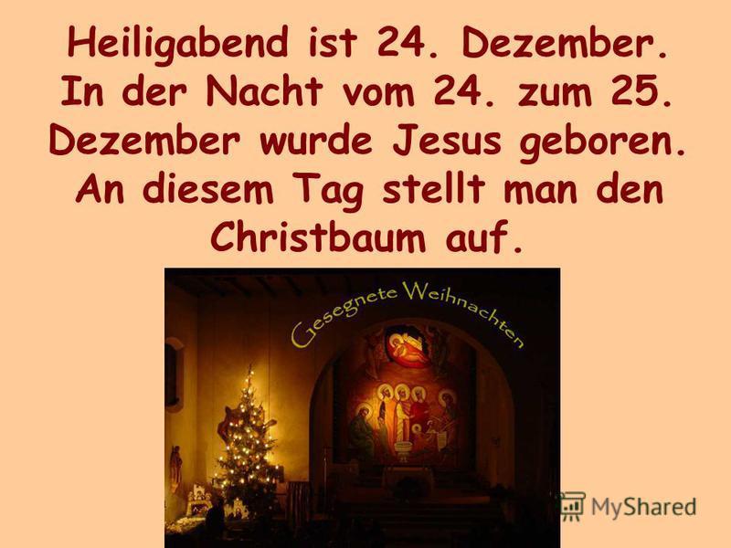 Heiligabend ist 24. Dezember. In der Nacht vom 24. zum 25. Dezember wurde Jesus geboren. An diesem Tag stellt man den Christbaum auf.