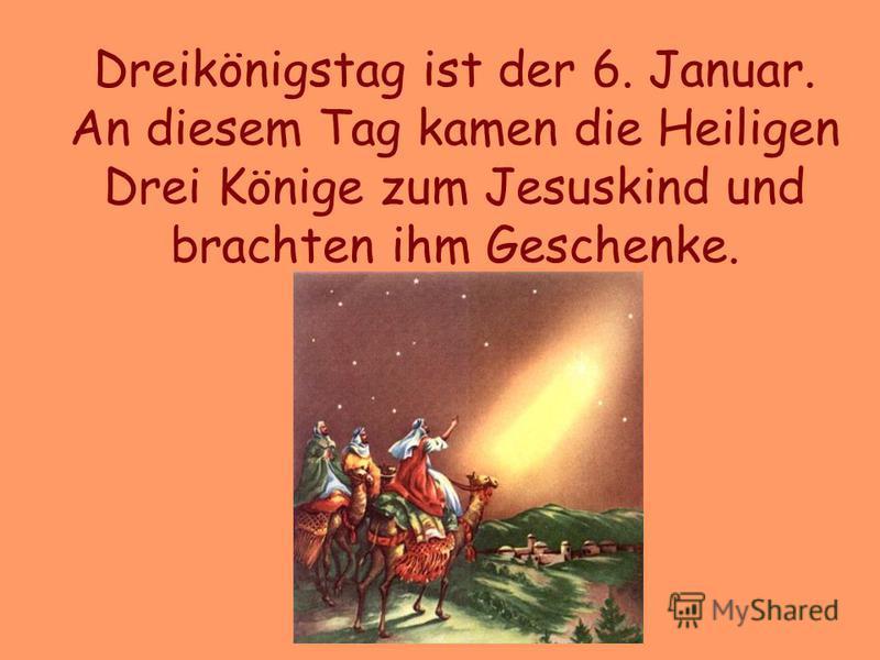 Dreikönigstag ist der 6. Januar. An diesem Tag kamen die Heiligen Drei Könige zum Jesuskind und brachten ihm Geschenke.