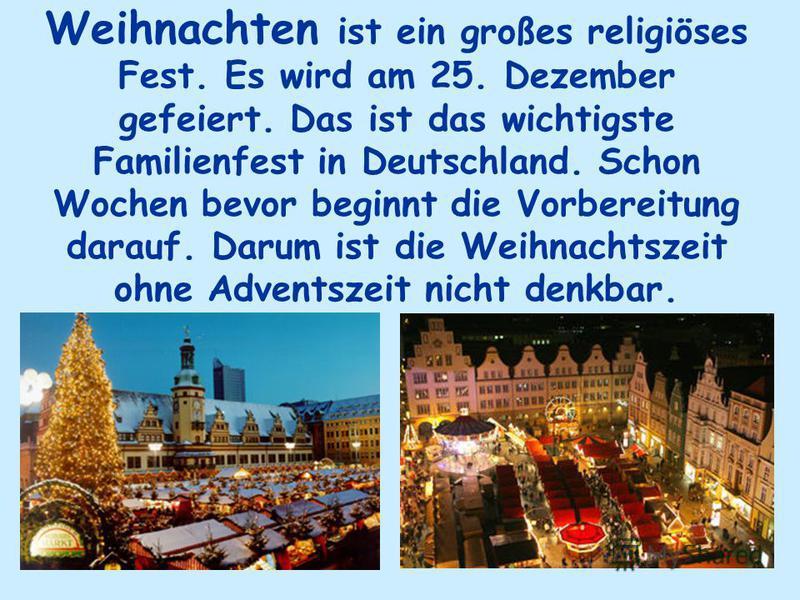 Weihnachten ist ein großes religiöses Fest. Es wird am 25. Dezember gefeiert. Das ist das wichtigste Familienfest in Deutschland. Schon Wochen bevor beginnt die Vorbereitung darauf. Darum ist die Weihnachtszeit ohne Adventszeit nicht denkbar.