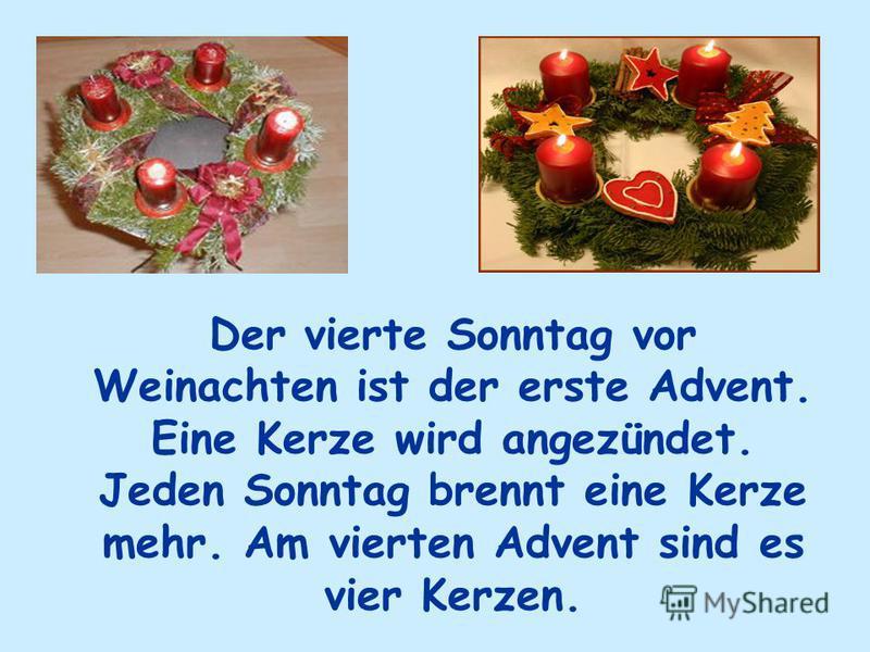 Der vierte Sonntag vor Weinachten ist der erste Advent. Eine Kerze wird angezündet. Jeden Sonntag brennt eine Kerze mehr. Am vierten Advent sind es vier Kerzen.