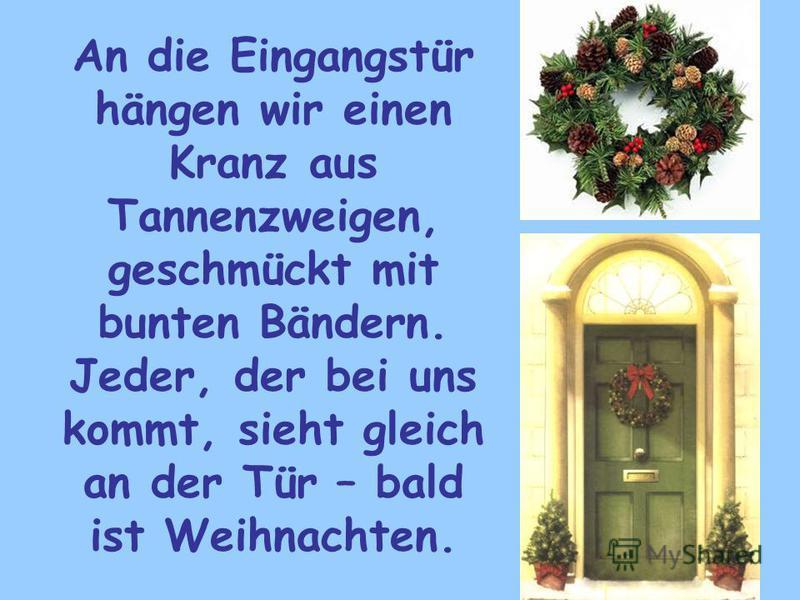 An die Eingangstür hängen wir einen Kranz aus Tannenzweigen, geschmückt mit bunten Bändern. Jeder, der bei uns kommt, sieht gleich an der Tür – bald ist Weihnachten.