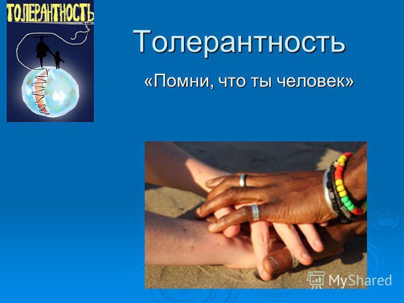 Толерантность «Помни, что ты человек»