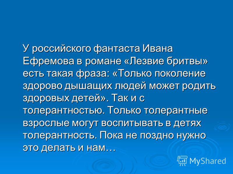 У российского фантаста Ивана Ефремова в романе «Лезвие бритвы» есть такая фраза: «Только поколение здорово дышащих людей может родить здоровых детей». Так и с толерантностью. Только толерантные взрослые могут воспитывать в детях толерантность. Пока н
